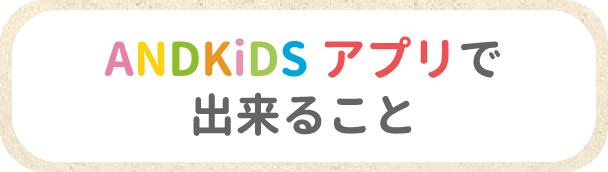 ANDKiDSアプリで出来ること