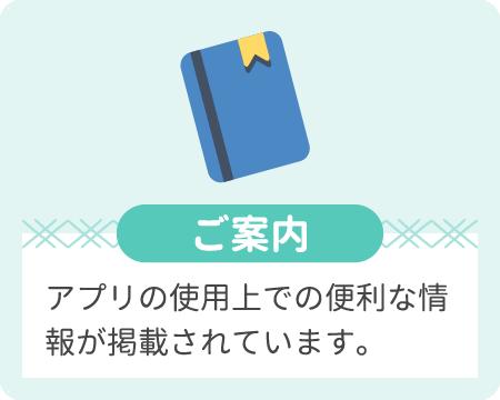 ご案内 アプリの使用上での便利な情報が掲載されています。