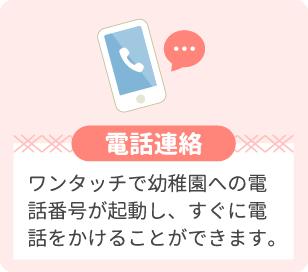 電話連絡 ワンタッチで幼稚園への電話番号が起動し、すぐに電話をかけることができます。